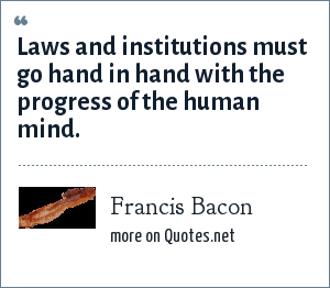Francis Bacon: Laws and institutions must go hand in hand with the progress of the human mind.
