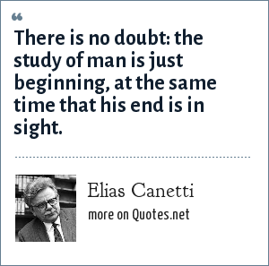 Elias Canetti: There is no doubt: the study of man is just beginning, at the same time that his end is in sight.
