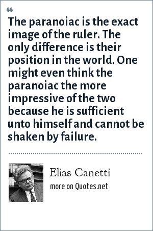 Elias Canetti: The paranoiac is the exact image of the ruler. The only difference is their position in the world. One might even think the paranoiac the more impressive of the two because he is sufficient unto himself and cannot be shaken by failure.