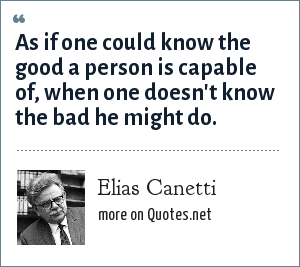 Elias Canetti: As if one could know the good a person is capable of, when one doesn't know the bad he might do.