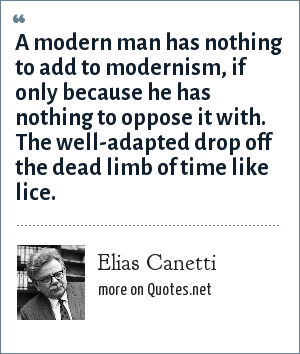 Elias Canetti: A modern man has nothing to add to modernism, if only because he has nothing to oppose it with. The well-adapted drop off the dead limb of time like lice.