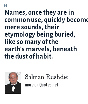 Salman Rushdie: Names, once they are in common use, quickly become mere sounds, their etymology being buried, like so many of the earth's marvels, beneath the dust of habit.