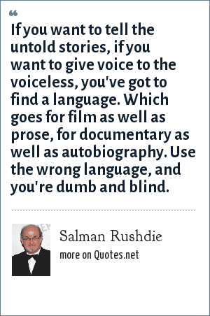 Salman Rushdie: If you want to tell the untold stories, if you want to give voice to the voiceless, you've got to find a language. Which goes for film as well as prose, for documentary as well as autobiography. Use the wrong language, and you're dumb and blind.