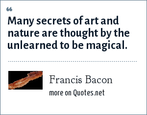 Francis Bacon: Many secrets of art and nature are thought by the unlearned to be magical.