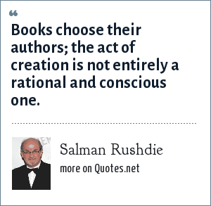 Salman Rushdie: Books choose their authors; the act of creation is not entirely a rational and conscious one.