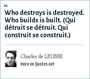 Charles de LEUSSE: Who destroys is destroyed. Who builds is built. (Qui détruit se détruit. Qui construit se construit.)