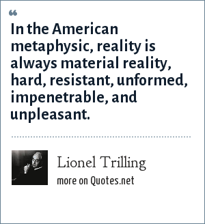 Lionel Trilling: In the American metaphysic, reality is always material reality, hard, resistant, unformed, impenetrable, and unpleasant.