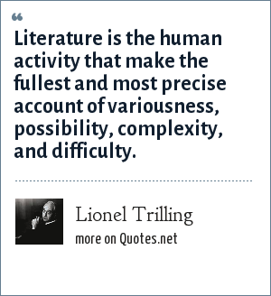 Lionel Trilling: Literature is the human activity that make the fullest and most precise account of variousness, possibility, complexity, and difficulty.