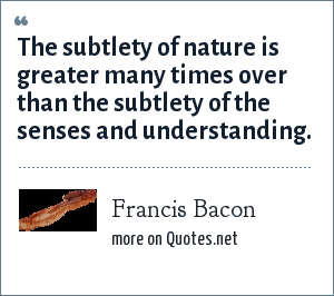 Francis Bacon: The subtlety of nature is greater many times over than the subtlety of the senses and understanding.