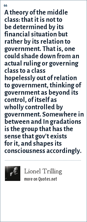 Lionel Trilling: A theory of the middle class: that it is not to be determined by its financial situation but rather by its relation to government. That is, one could shade down from an actual ruling or governing class to a class hopelessly out of relation to government, thinking of government as beyond its control, of itself as wholly controlled by government. Somewhere in between and In gradations is the group that has the sense that gov't exists for it, and shapes its consciousness accordingly.