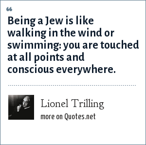 Lionel Trilling: Being a Jew is like walking in the wind or swimming: you are touched at all points and conscious everywhere.