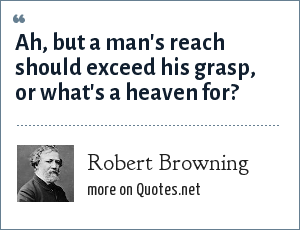 Robert Browning: Ah, but a man's reach should exceed his grasp, or what's a heaven for?