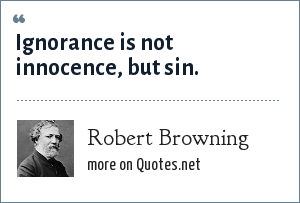 Robert Browning: Ignorance is not innocence, but sin.