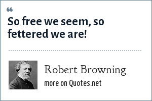 Robert Browning: So free we seem, so fettered we are!