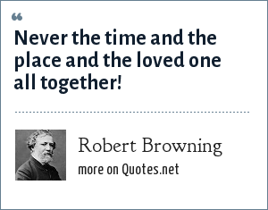 Robert Browning: Never the time and the place and the loved one all together!