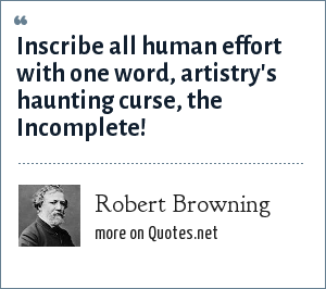 Robert Browning: Inscribe all human effort with one word, artistry's haunting curse, the Incomplete!