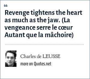 Charles de LEUSSE: Revenge tightens the heart as much as the jaw. (La vengeance serre le cœur Autant que la mâchoire)