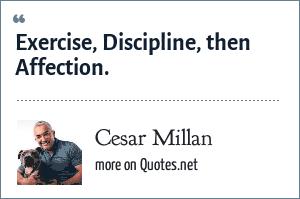 Cesar Millan: Exercise, Discipline, then Affection.