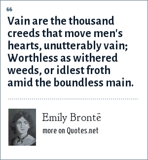 Emily Brontë: Vain are the thousand creeds that move men's hearts, unutterably vain; Worthless as withered weeds, or idlest froth amid the boundless main.