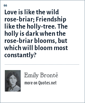 Emily Brontë: Love is like the wild rose-briar; Friendship like the holly-tree. The holly is dark when the rose-briar blooms, but which will bloom most constantly?