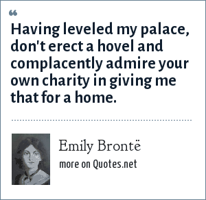 Emily Brontë: Having leveled my palace, don't erect a hovel and complacently admire your own charity in giving me that for a home.