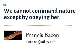 Francis Bacon: We cannot command nature except by obeying her.