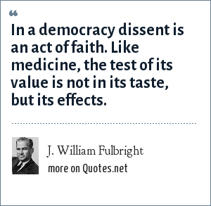 J. William Fulbright: In a democracy dissent is an act of faith. Like medicine, the test of its value is not in its taste, but its effects.