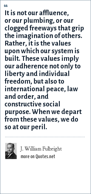 J. William Fulbright: It is not our affluence, or our plumbing, or our clogged freeways that grip the imagination of others. Rather, it is the values upon which our system is built. These values imply our adherence not only to liberty and individual freedom, but also to international peace, law and order, and constructive social purpose. When we depart from these values, we do so at our peril.
