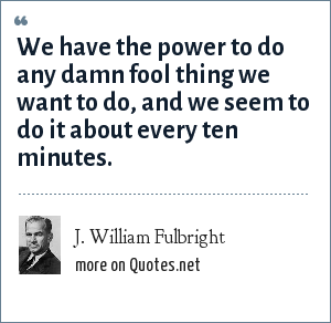 J. William Fulbright: We have the power to do any damn fool thing we want to do, and we seem to do it about every ten minutes.