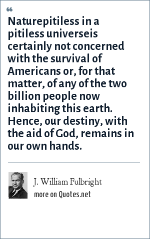 J. William Fulbright: Naturepitiless in a pitiless universeis certainly not concerned with the survival of Americans or, for that matter, of any of the two billion people now inhabiting this earth. Hence, our destiny, with the aid of God, remains in our own hands.