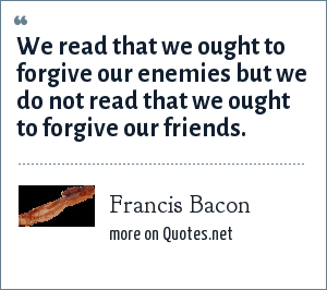 Francis Bacon: We read that we ought to forgive our enemies but we do not read that we ought to forgive our friends.