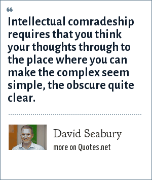 David Seabury: Intellectual comradeship requires that you think your thoughts through to the place where you can make the complex seem simple, the obscure quite clear.