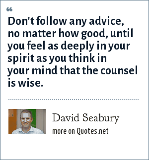 David Seabury: Don't follow any advice, no matter how good, until you feel as deeply in your spirit as you think in your mind that the counsel is wise.
