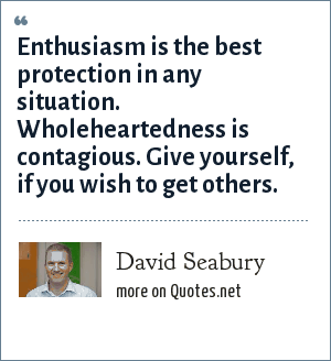 David Seabury: Enthusiasm is the best protection in any situation. Wholeheartedness is contagious. Give yourself, if you wish to get others.