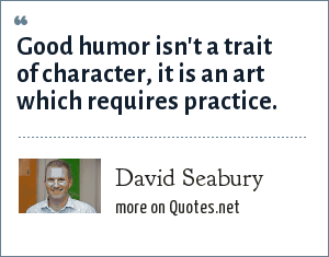 David Seabury: Good humor isn't a trait of character, it is an art which requires practice.