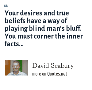 David Seabury: Your desires and true beliefs have a way of playing blind man's bluff. You must corner the inner facts...