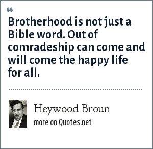 Heywood Broun: Brotherhood is not just a Bible word. Out of comradeship can come and will come the happy life for all.