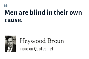 Heywood Broun: Men are blind in their own cause.