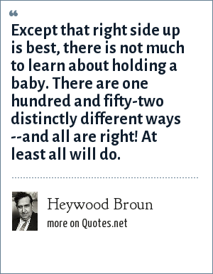 Heywood Broun: Except that right side up is best, there is not much to learn about holding a baby. There are one hundred and fifty-two distinctly different ways --and all are right! At least all will do.