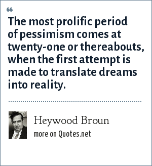 Heywood Broun: The most prolific period of pessimism comes at twenty-one or thereabouts, when the first attempt is made to translate dreams into reality.