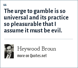 Heywood Broun: The urge to gamble is so universal and its practice so pleasurable that I assume it must be evil.