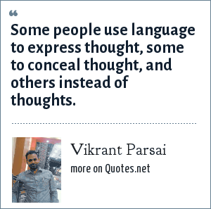Vikrant Parsai: Some people use language to express thought, some to conceal thought, and others instead of thoughts.