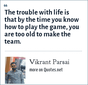 Vikrant Parsai: The trouble with life is that by the time you know how to play the game, you are too old to make the team.