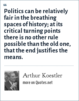 Arthur Koestler: Politics can be relatively fair in the breathing spaces of history; at its critical turning points there is no other rule possible than the old one, that the end justifies the means.