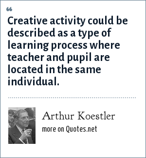 Arthur Koestler: Creative activity could be described as a type of learning process where teacher and pupil are located in the same individual.