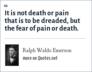 Ralph Waldo Emerson: It is not death or pain that is to be dreaded, but the fear of pain or death.