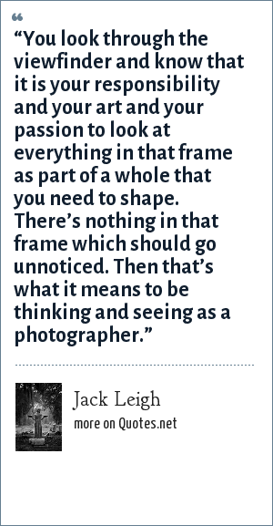 "Jack Leigh: ""You look through the viewfinder and know that it is your responsibility and your art and your passion to look at everything in that frame as part of a whole that you need to shape. There's nothing in that frame which should go unnoticed. Then that's what it means to be thinking and seeing as a photographer."""