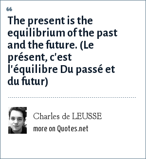 Charles de LEUSSE: The present is the equilibrium of the past and the future. (Le présent, c'est l'équilibre Du passé et du futur)
