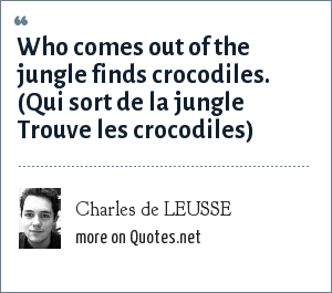 Charles de LEUSSE: Who comes out of the jungle finds crocodiles. (Qui sort de la jungle Trouve les crocodiles)