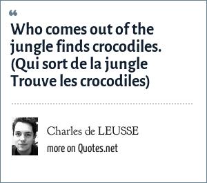 Charles de LEUSSE: Who comes out of the jungle finds crocodiles. (Qui sort de la jungle Trouve les crocodiles)